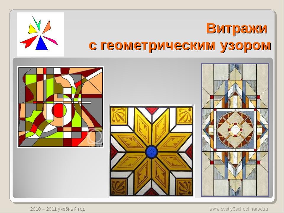 Витражи с геометрическим узором www.svetly5school.narod.ru 2010 – 2011 учебны...