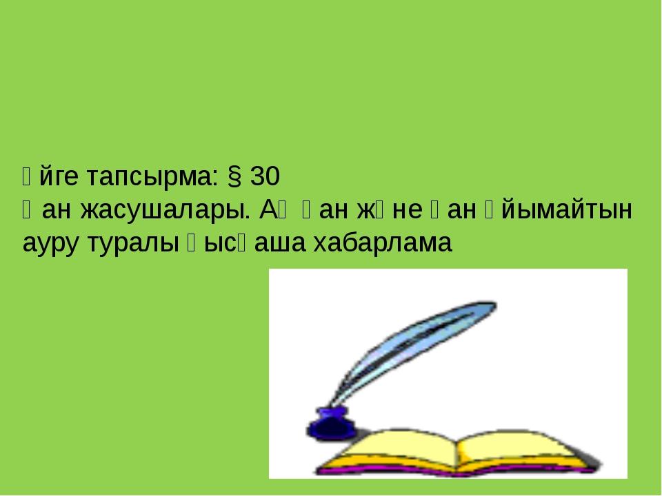 Үйге тапсырма: § 30 Қан жасушалары. Ақ қан және қан ұйымайтын ауру туралы қыс...