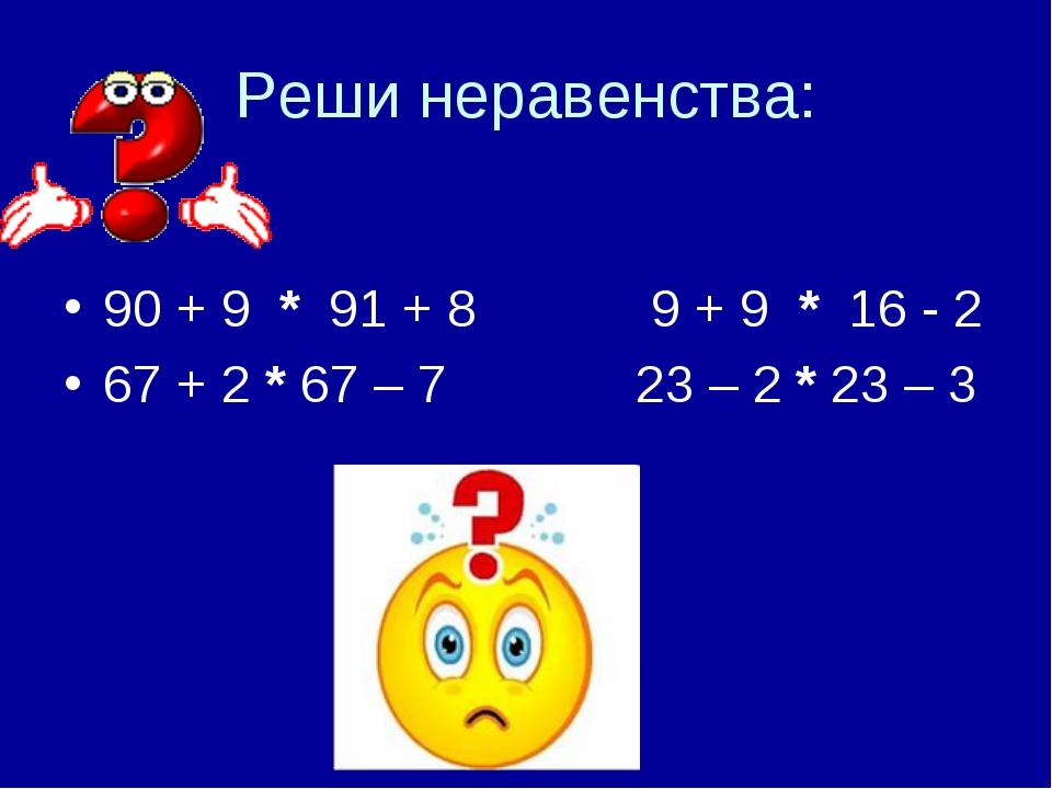 Реши неравенства: 90 + 9 * 91 + 8      9 + 9 * 16 - 2 67 + 2*67 –...