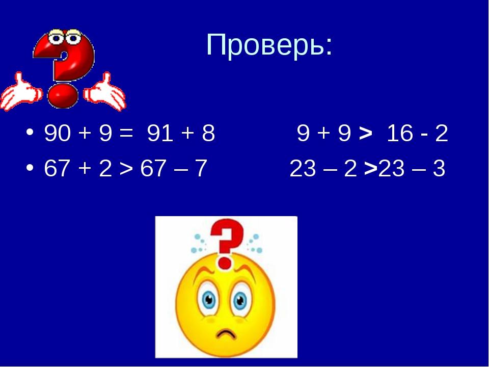 Проверь: 90 + 9 = 91 + 8      9 + 9> 16 - 2 67 + 2 > 67 – 7    ...
