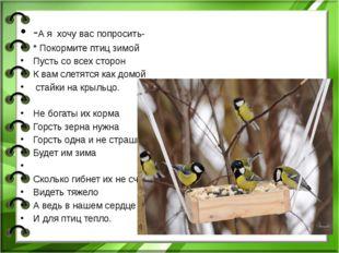 -А я хочу вас попросить- * Покормите птиц зимой Пусть со всех сторон К вам с