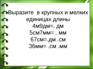 Выразите в крупных и мелких единицах длины 4м9дм=. дм 5см7мм= . мм 67см=.дм .