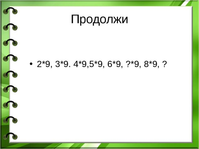 Продолжи 2*9, 3*9. 4*9,5*9, 6*9, ?*9, 8*9, ?
