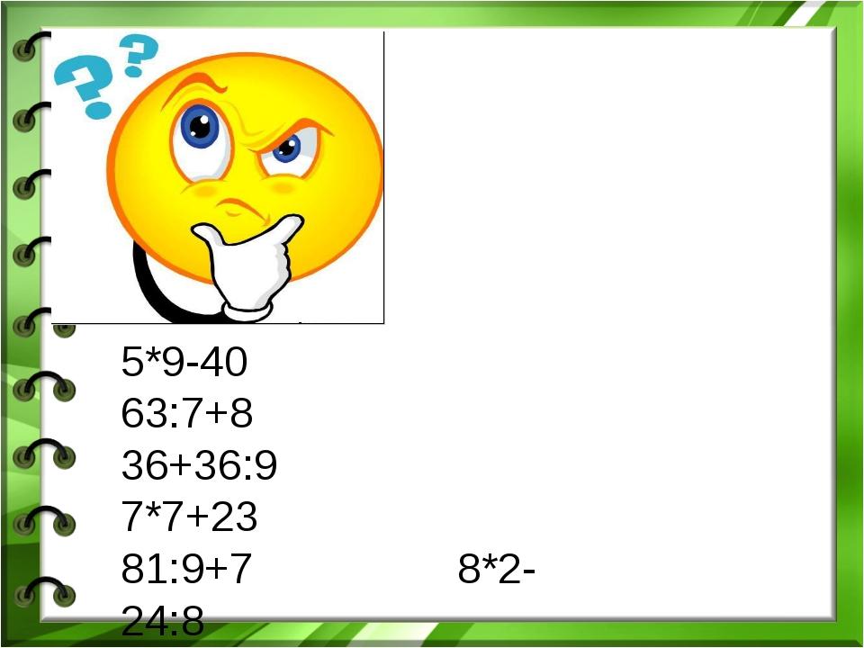 5*9-40 63:7+8 36+36:9 7*7+23 81:9+7 8*2-24:8