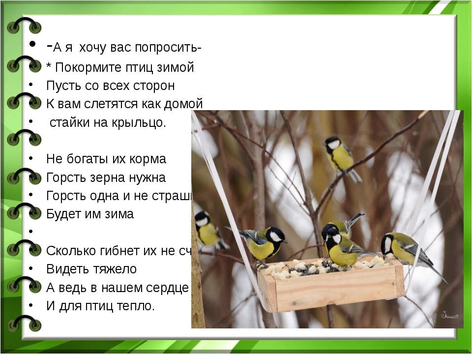 -А я хочу вас попросить- * Покормите птиц зимой Пусть со всех сторон К вам с...