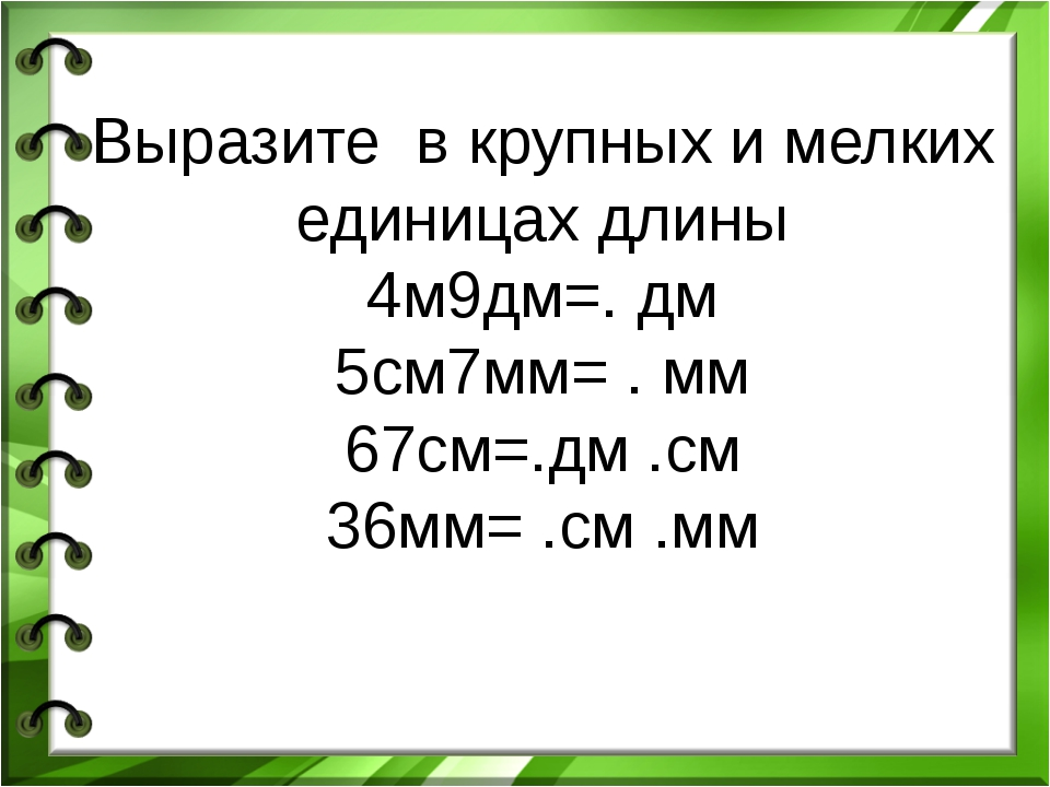 Выразите в крупных и мелких единицах длины 4м9дм=. дм 5см7мм= . мм 67см=.дм ....