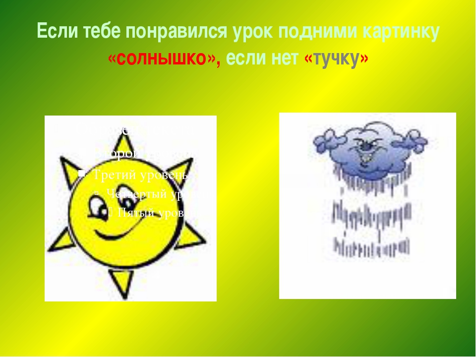 Если тебе понравился урок подними картинку «солнышко», если нет «тучку»
