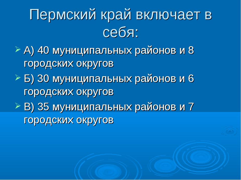 Пермский край включает в себя: А) 40 муниципальных районов и 8 городских окру...