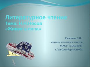 Литературное чтение Тема: Н.Н.Носов «Живая шляпа» Касимова Е.Н., учитель нача