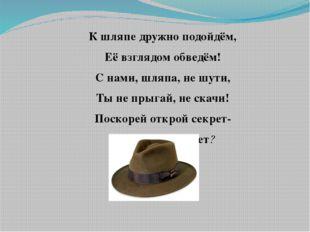К шляпе дружно подойдём, Её взглядом обведём! С нами, шляпа, не шути, Ты не п