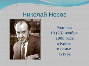 Николай Носов Родился 10 (23) ноября 1908 года в Киеве в семье актера