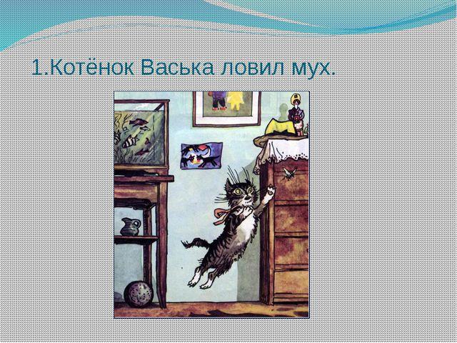 1.Котёнок Васька ловил мух.