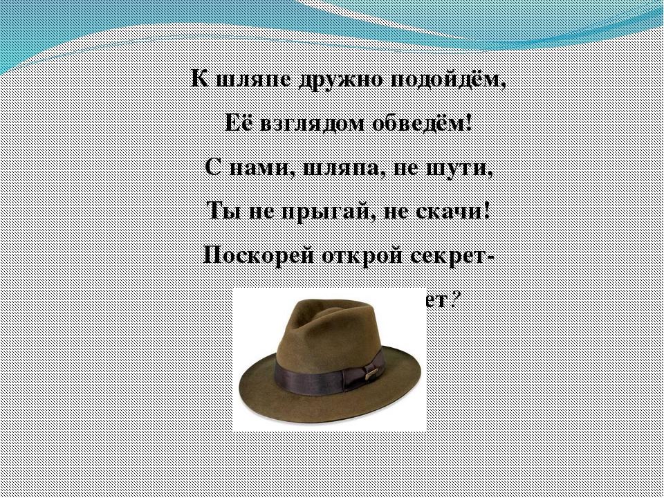 К шляпе дружно подойдём, Её взглядом обведём! С нами, шляпа, не шути, Ты не п...