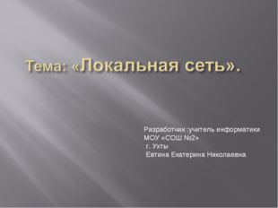 Разработчик :учитель информатики МОУ «СОШ №2» г. Ухты Евтина Екатерина Никола
