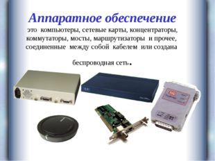 Аппаратное обеспечение это компьютеры, сетевые карты, концентраторы, коммута