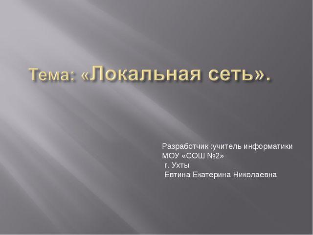 Разработчик :учитель информатики МОУ «СОШ №2» г. Ухты Евтина Екатерина Никола...