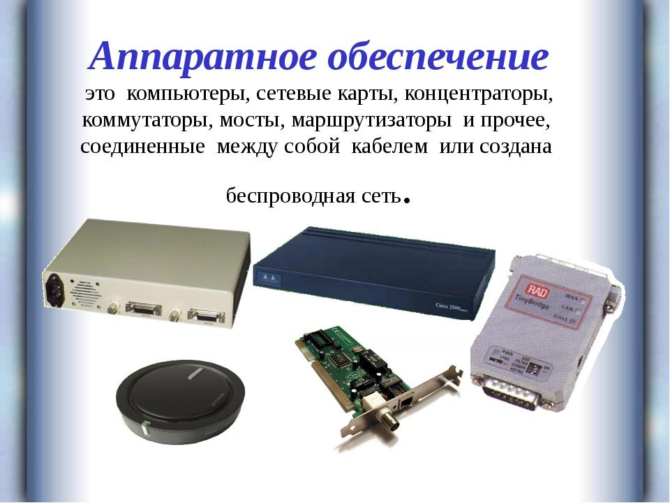 Аппаратное обеспечение это компьютеры, сетевые карты, концентраторы, коммута...