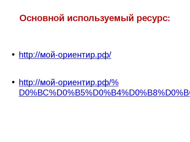 Основной используемый ресурс: http://мой-ориентир.рф/ http://мой-ориентир.рф/...