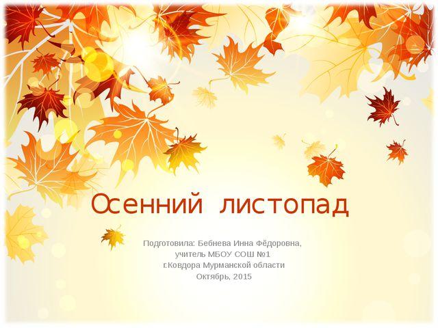 Осенний листопад Подготовила: Бебнева Инна Фёдоровна, учитель МБОУ СОШ №1 г.К...