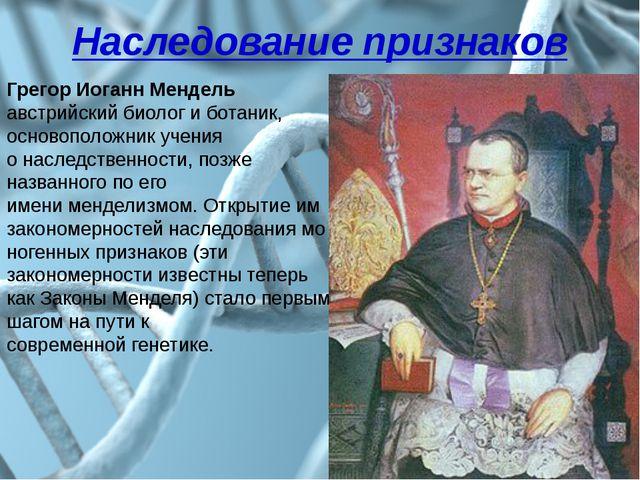 Наследование признаков Грегор Иоганн Мендель австрийский биолог и ботаник, ос...