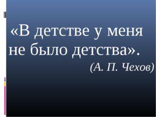 «В детстве у меня не было детства». (А. П. Чехов)