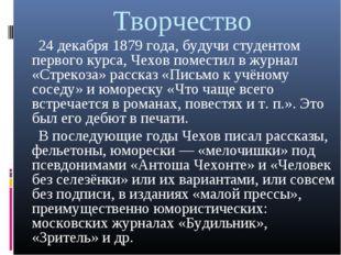 Творчество 24 декабря 1879 года, будучи студентом первого курса, Чехов помест