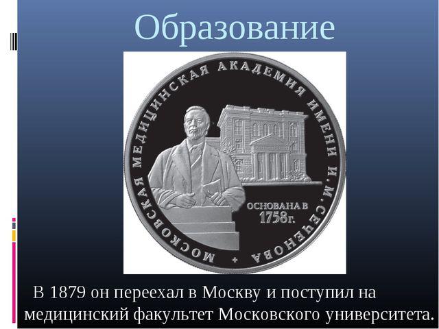 Образование В1879 он переехал в Москву и поступил на медицинский факультетМ...