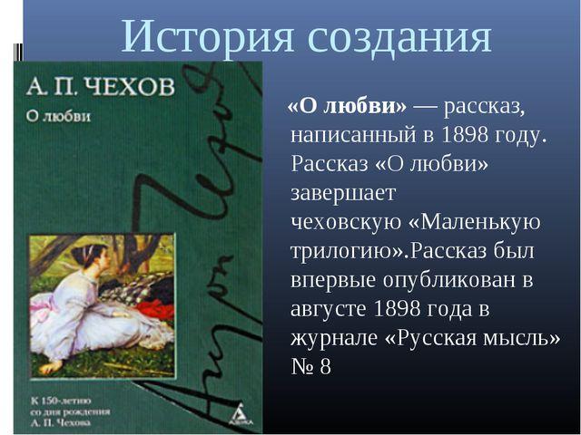 История создания «О любви»— рассказ, написанный в1898 году. Рассказ «О любв...