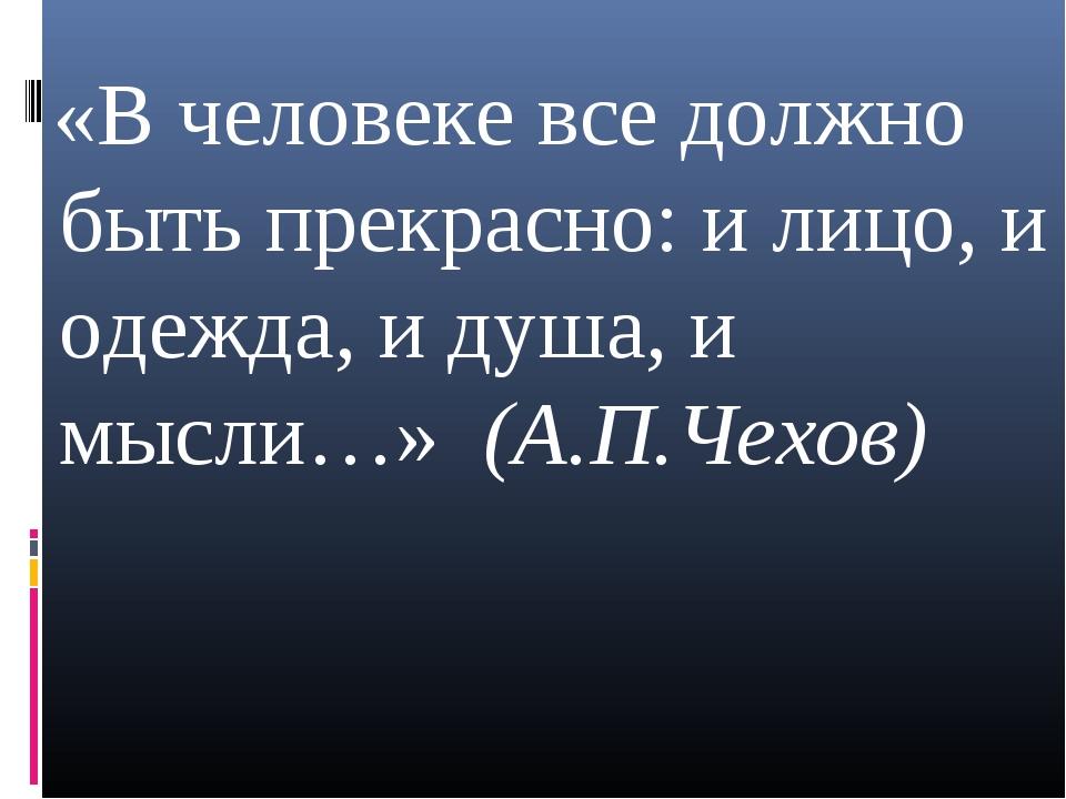 «В человеке все должно быть прекрасно: и лицо, и одежда, и душа, и мысли…» ...