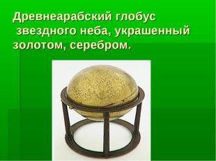 Древнеарабский глобус звездного неба, украшенный золотом, серебром.