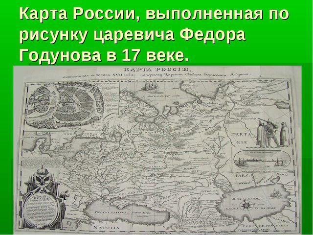 Карта России, выполненная по рисунку царевича Федора Годунова в 17 веке.