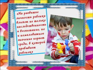 «На развитие личности ребенка влияет не только наследственность и воспитание