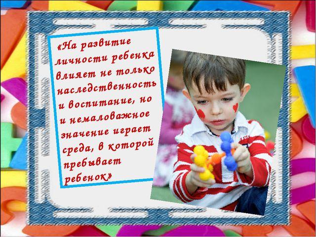 «На развитие личности ребенка влияет не только наследственность и воспитание...