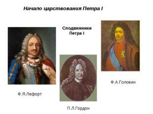 Начало царствования Петра I П.Л.Гордон Ф.Я.Лефорт Ф.А.Головин Сподвижники Пе