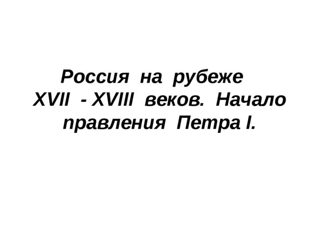 Россия на рубеже XVII - XVIII веков. Начало правления Петра I.