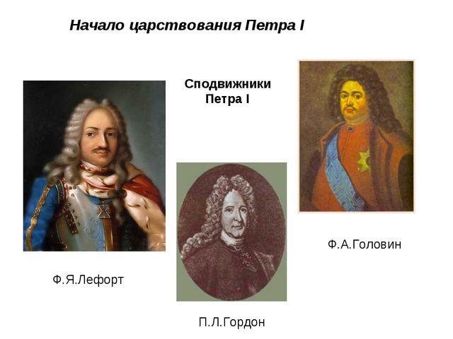 Начало царствования Петра I П.Л.Гордон Ф.Я.Лефорт Ф.А.Головин Сподвижники Пе...