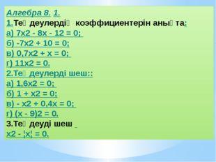 Алгебра 8. 1. 1.Теңдеулердің коэффициентерін анықта: а) 7x2 - 8х - 12 = 0; б)