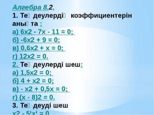Алгебра 8.2. 1. Теңдеулердің коэффициентерін анықта : а) 6x2 - 7х - 11 = 0; б