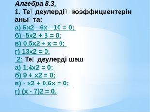 Алгебра 8.3. 1. Теңдеулердің коэффициентерін анықта: а) 5x2 - 6х - 10 = 0; б
