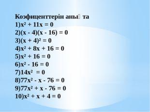 Коэфиценттерін анықта х² + 11х = 0 (х - 4)(х - 16) = 0 (х + 4)² = 0 х² +