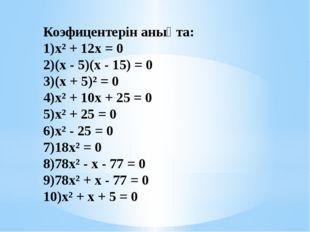 Коэфицентерін анықта: х² + 12х = 0 (х - 5)(х - 15) = 0 (х + 5)² = 0 х² + 10х