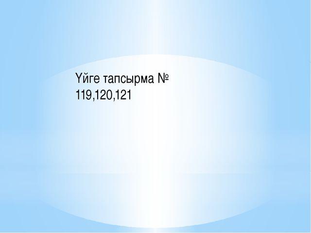 Үйге тапсырма № 119,120,121