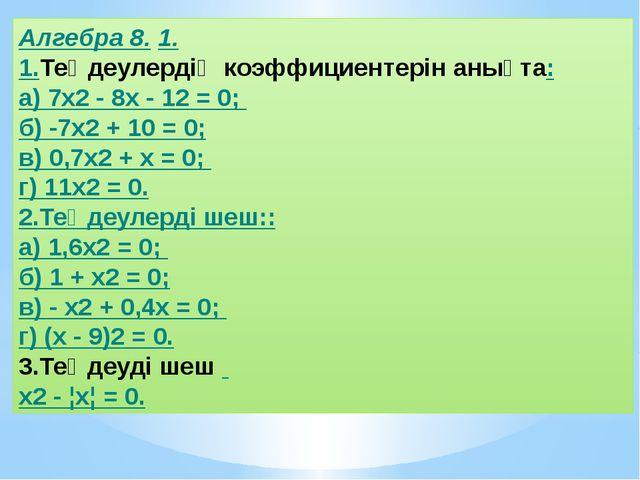 Алгебра 8. 1. 1.Теңдеулердің коэффициентерін анықта: а) 7x2 - 8х - 12 = 0; б)...