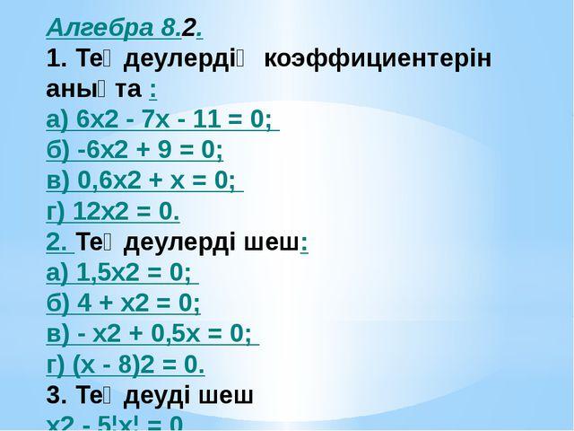 Алгебра 8.2. 1. Теңдеулердің коэффициентерін анықта : а) 6x2 - 7х - 11 = 0; б...