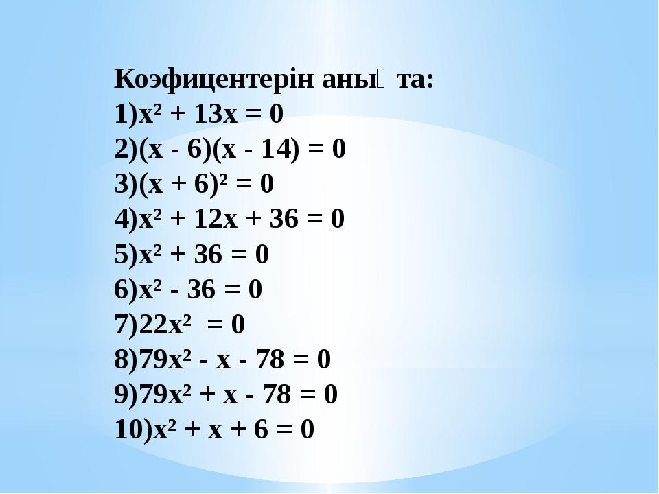 Коэфицентерін анықта: х² + 13х = 0 (х - 6)(х - 14) = 0 (х + 6)² = 0 х² + 1...