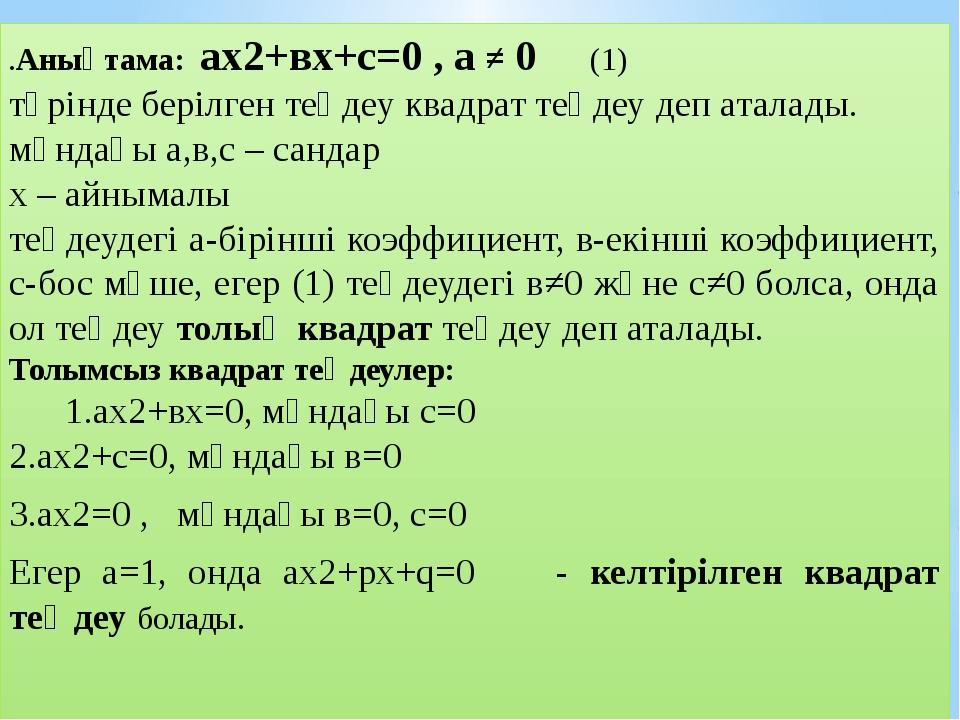 .Анықтама: ах2+вх+с=0 , а ≠ 0 (1) түрінде берілген теңдеу квадрат теңдеу деп...