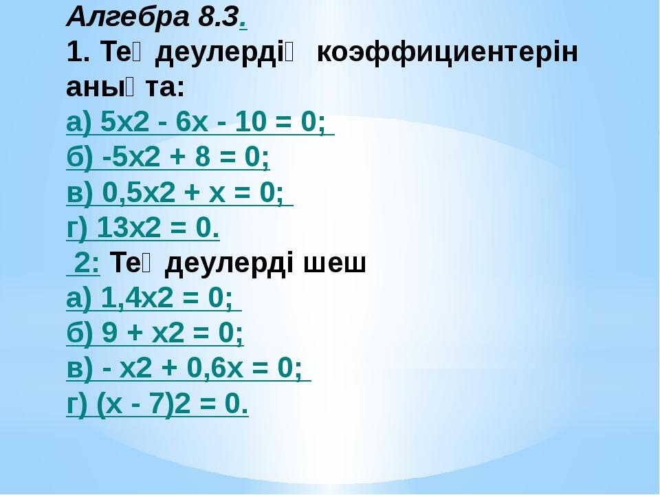 Алгебра 8.3. 1. Теңдеулердің коэффициентерін анықта: а) 5x2 - 6х - 10 = 0; б...