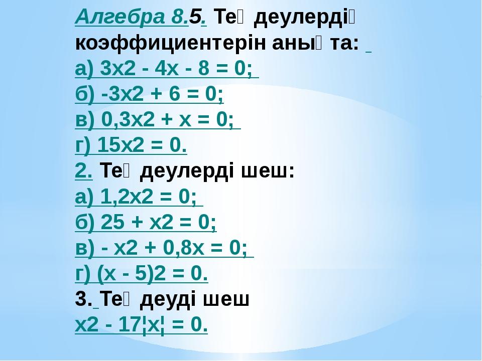 Алгебра 8.5. Теңдеулердің коэффициентерін анықта: а) 3x2 - 4х - 8 = 0; б) -3x...