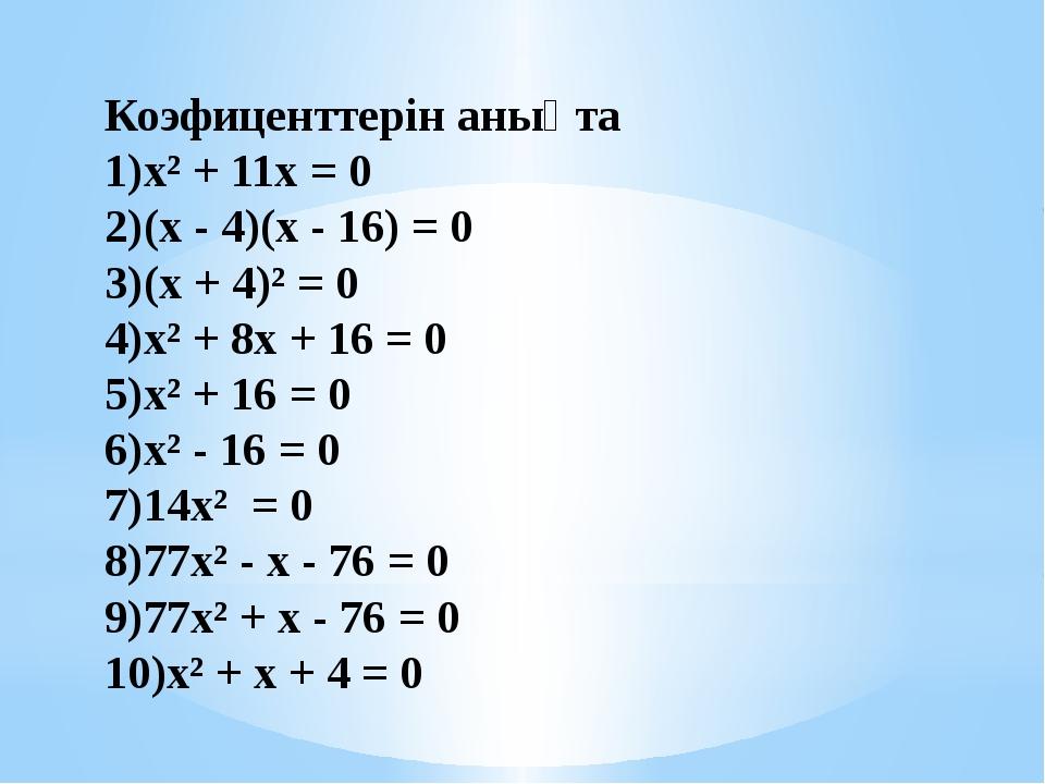 Коэфиценттерін анықта х² + 11х = 0 (х - 4)(х - 16) = 0 (х + 4)² = 0 х² +...
