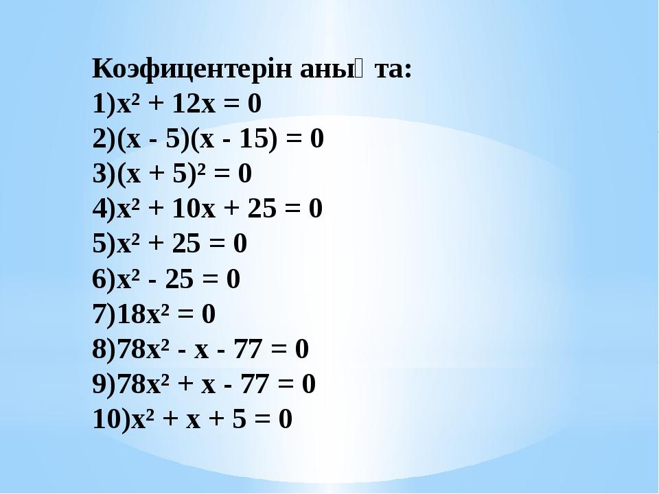 Коэфицентерін анықта: х² + 12х = 0 (х - 5)(х - 15) = 0 (х + 5)² = 0 х² + 10х...